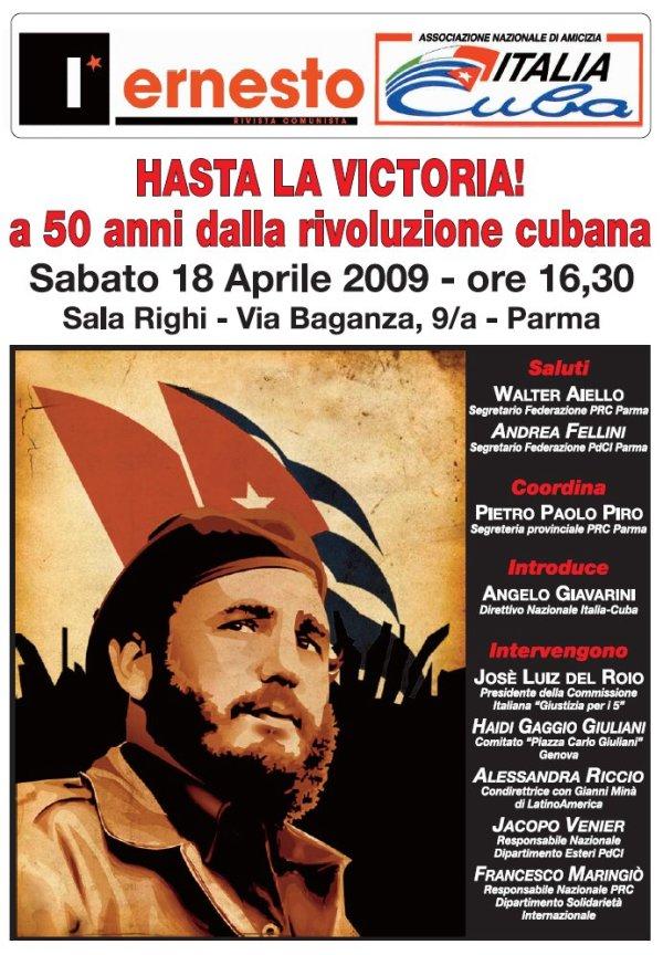 IL CIRCOLO CELIA SANCHEZ DELL'ASSOCIAZIONE ITALIA-CUBA DI PARMA, COMUNICA CHE  SABATO 18 APRILE ore 16,30 SI SVOLGERA' UNA INIZIATIVA SUL 50° DELLA RIVOLUZIONE CUBANA ALLA SALA RIGHI ( TEP ) DI VIA BAGANZA 9 / A, L'INIZIATIVA E' ORGANIZZATA IN COLLABORAZIONE CON LA RIVISTA L'ERNESTO, CON LA PARTECIPAZIONE DEI SEGUENTI RELATORI: ALESSANDRA RICCIO, JOSE' LUIS DEL ROJO, HAIDI GIULIANI, JACOPO VENIER, FRANCESCO MARINGIO'